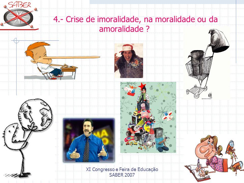 XI Congresso e Feira de Educação SABER 2007 4.- Crise de imoralidade, na moralidade ou da amoralidade ?