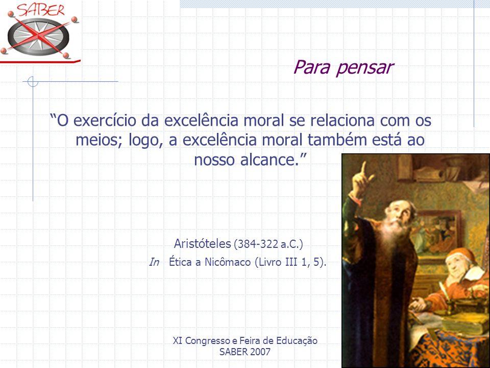 XI Congresso e Feira de Educação SABER 2007 Para pensar O exercício da excelência moral se relaciona com os meios; logo, a excelência moral também est
