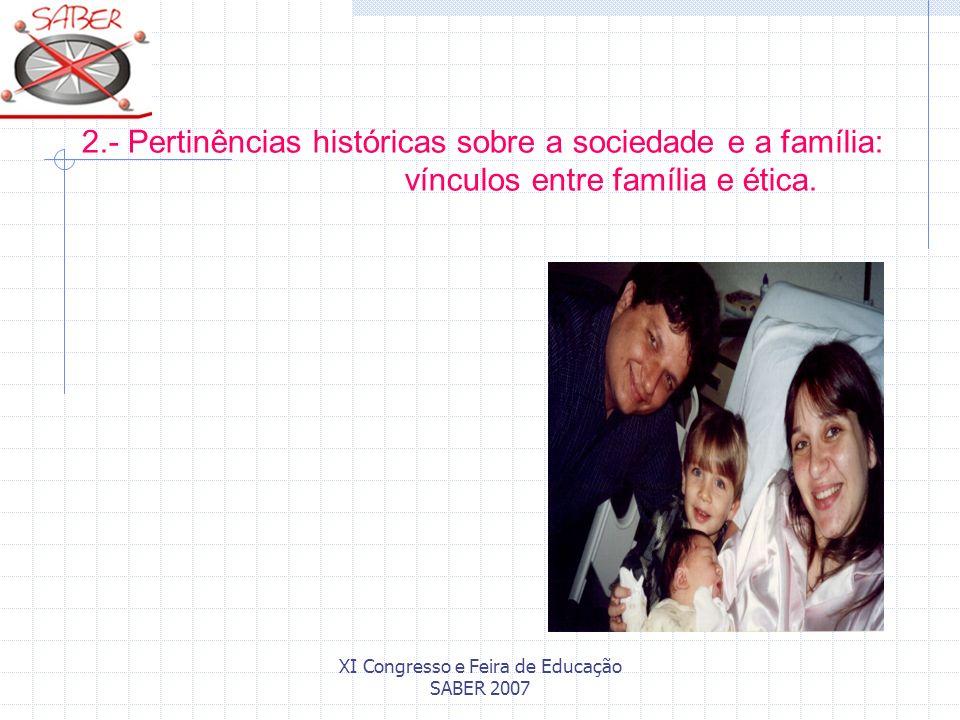 XI Congresso e Feira de Educação SABER 2007 2.- Pertinências históricas sobre a sociedade e a família: vínculos entre família e ética.