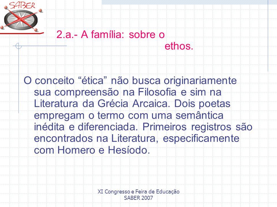 XI Congresso e Feira de Educação SABER 2007 2.a.- A família: sobre o ethos. O conceito ética não busca originariamente sua compreensão na Filosofia e
