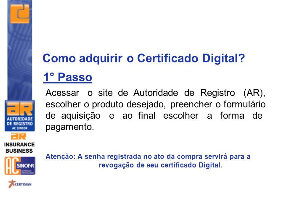 Como adquirir o Certificado Digital? Acessar o site de Autoridade de Registro (AR), escolher o produto desejado, preencher o formulário de aquisição e