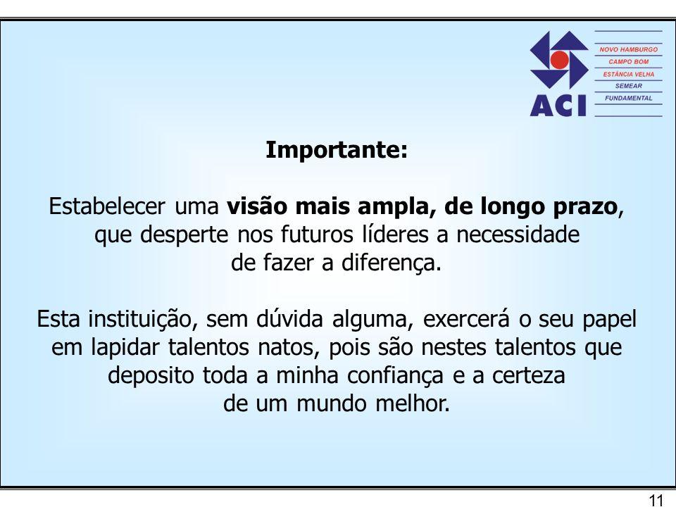 11 Importante: Estabelecer uma visão mais ampla, de longo prazo, que desperte nos futuros líderes a necessidade de fazer a diferença. Esta instituição