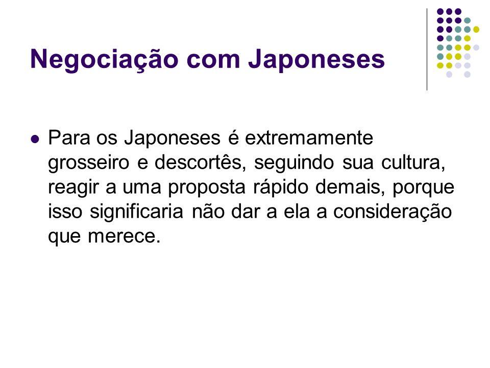 Negociação com Japoneses Para os Japoneses é extremamente grosseiro e descortês, seguindo sua cultura, reagir a uma proposta rápido demais, porque iss