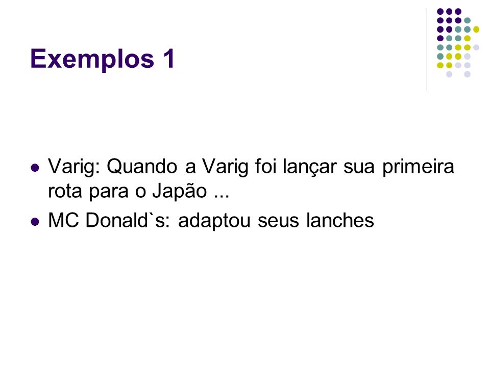 Exemplos 1 Varig: Quando a Varig foi lançar sua primeira rota para o Japão... MC Donald`s: adaptou seus lanches