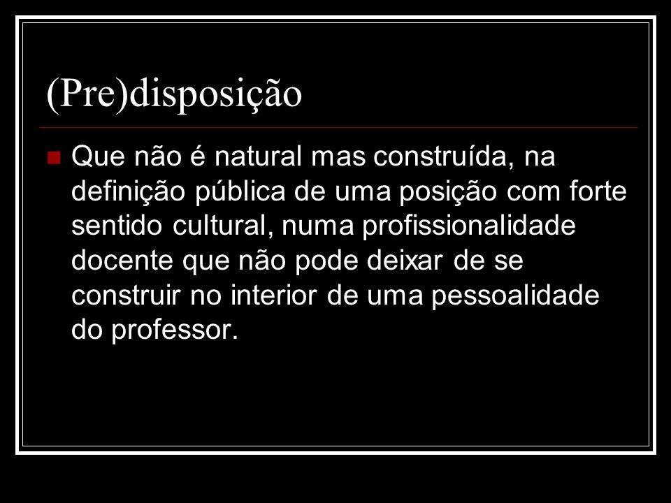 (Pre)disposição Que não é natural mas construída, na definição pública de uma posição com forte sentido cultural, numa profissionalidade docente que n