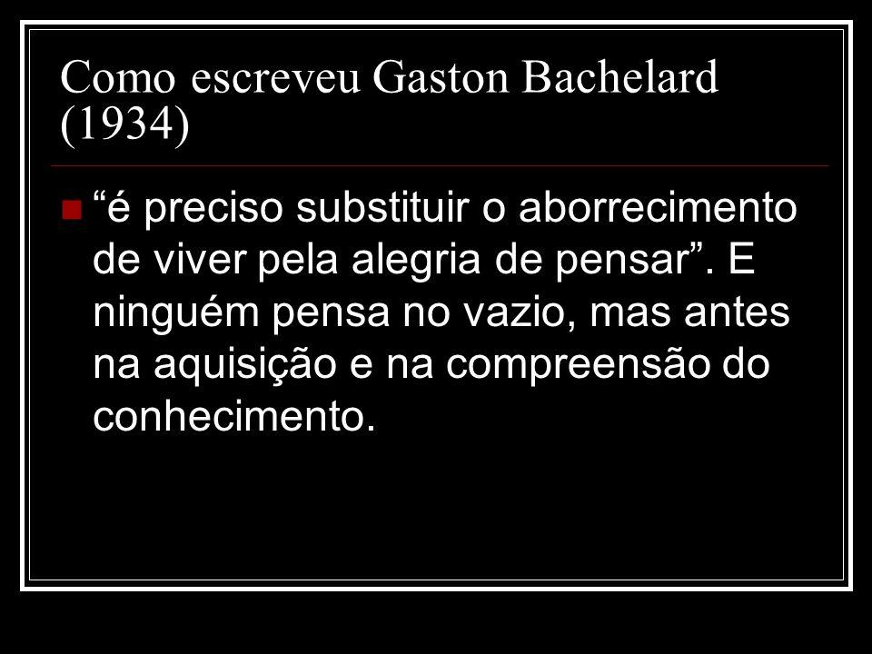 Como escreveu Gaston Bachelard (1934) é preciso substituir o aborrecimento de viver pela alegria de pensar. E ninguém pensa no vazio, mas antes na aqu