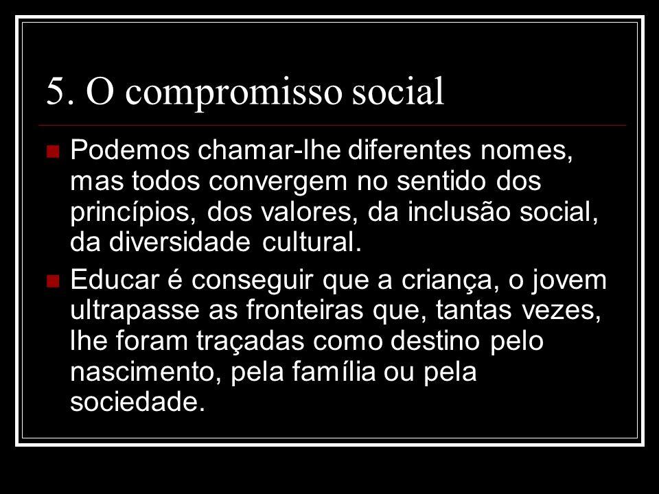 5. O compromisso social Podemos chamar-lhe diferentes nomes, mas todos convergem no sentido dos princípios, dos valores, da inclusão social, da divers