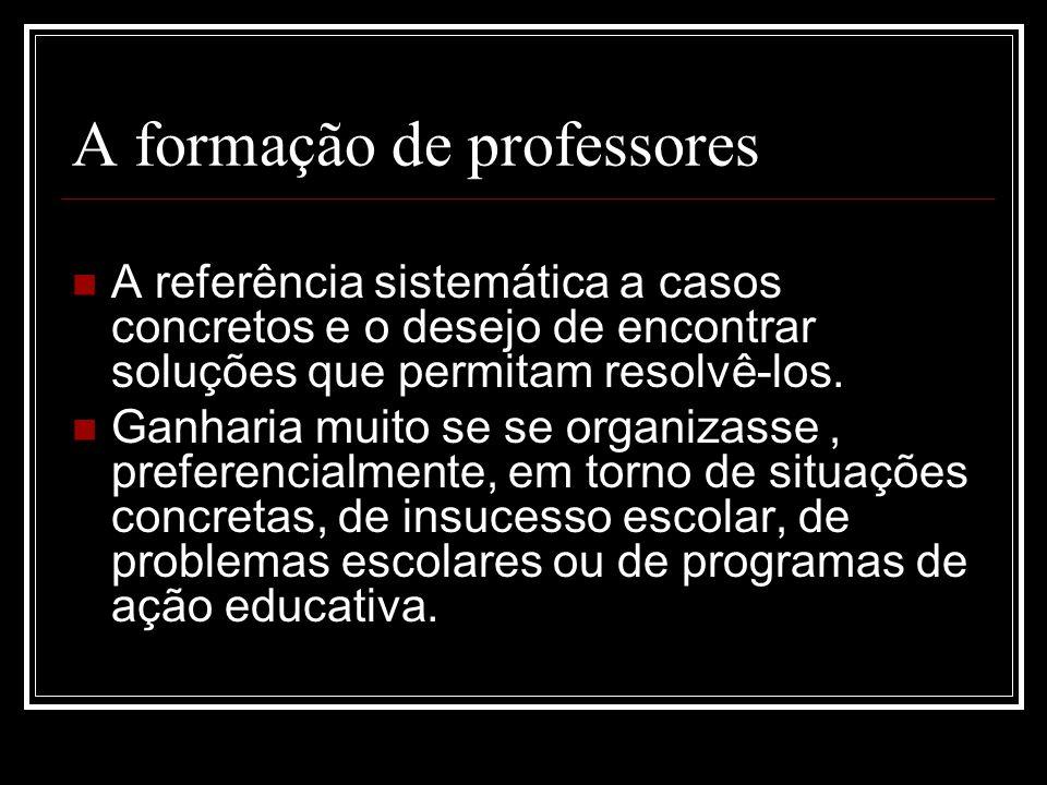 A formação de professores A referência sistemática a casos concretos e o desejo de encontrar soluções que permitam resolvê-los. Ganharia muito se se o