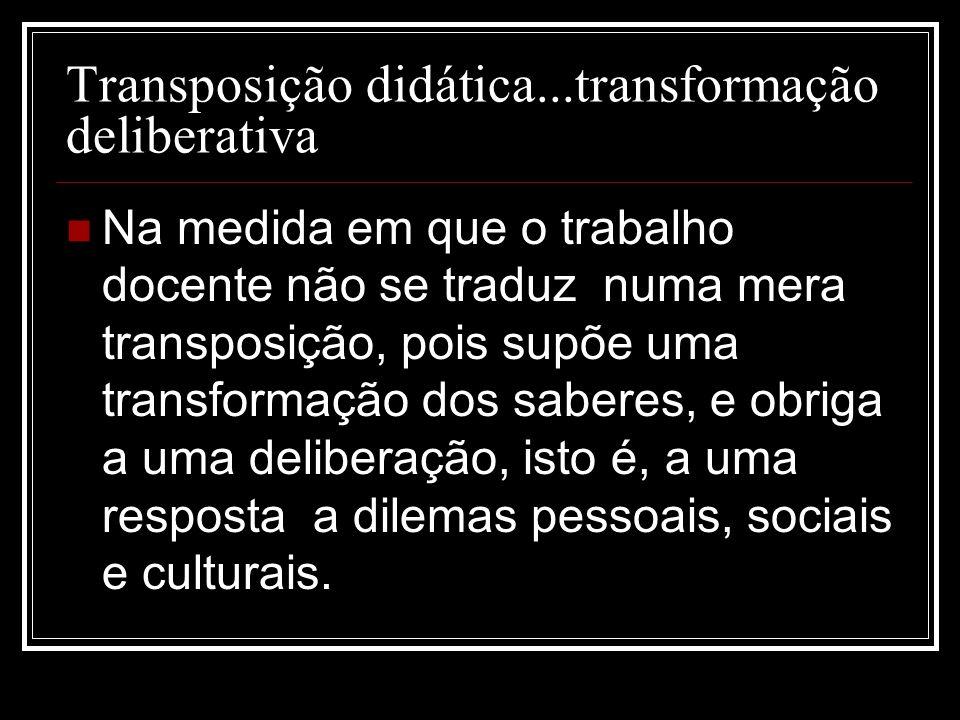 Transposição didática...transformação deliberativa Na medida em que o trabalho docente não se traduz numa mera transposição, pois supõe uma transforma