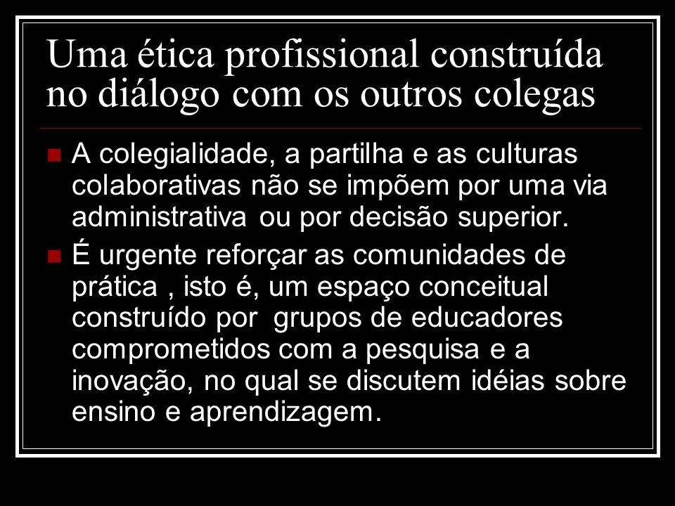 Uma ética profissional construída no diálogo com os outros colegas A colegialidade, a partilha e as culturas colaborativas não se impõem por uma via a