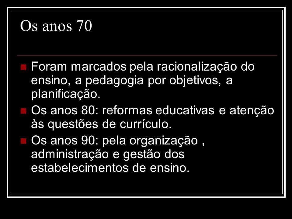 Os anos 70 Foram marcados pela racionalização do ensino, a pedagogia por objetivos, a planificação. Os anos 80: reformas educativas e atenção às quest