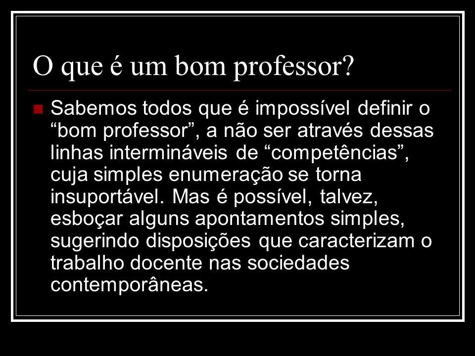 O que é um bom professor? Sabemos todos que é impossível definir o bom professor, a não ser através dessas linhas intermináveis de competências, cuja