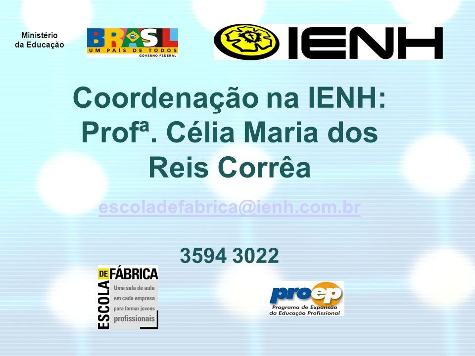 Ministério da Educação Coordenação na IENH: Profª. Célia Maria dos Reis Corrêa escoladefabrica@ienh.com.br 3594 3022