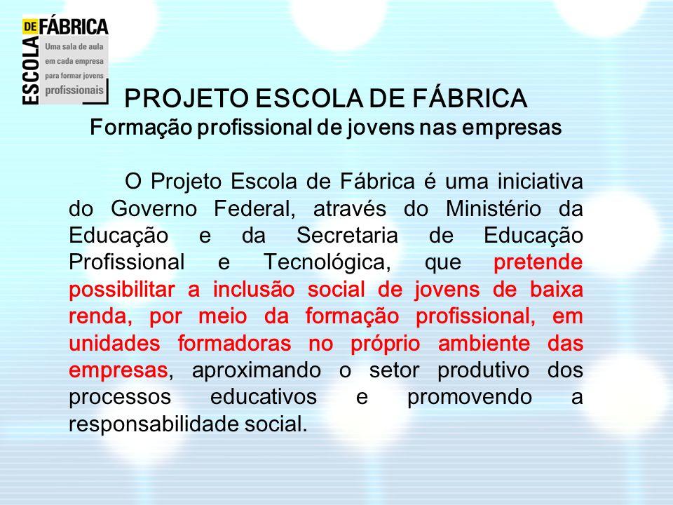 PROJETO ESCOLA DE FÁBRICA Formação profissional de jovens nas empresas O Projeto Escola de Fábrica é uma iniciativa do Governo Federal, através do Min