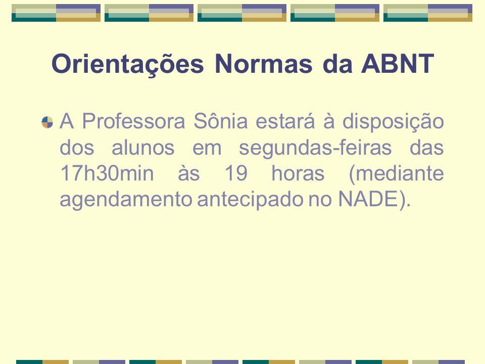 Orientações Normas da ABNT A Professora Sônia estará à disposição dos alunos em segundas-feiras das 17h30min às 19 horas (mediante agendamento antecip