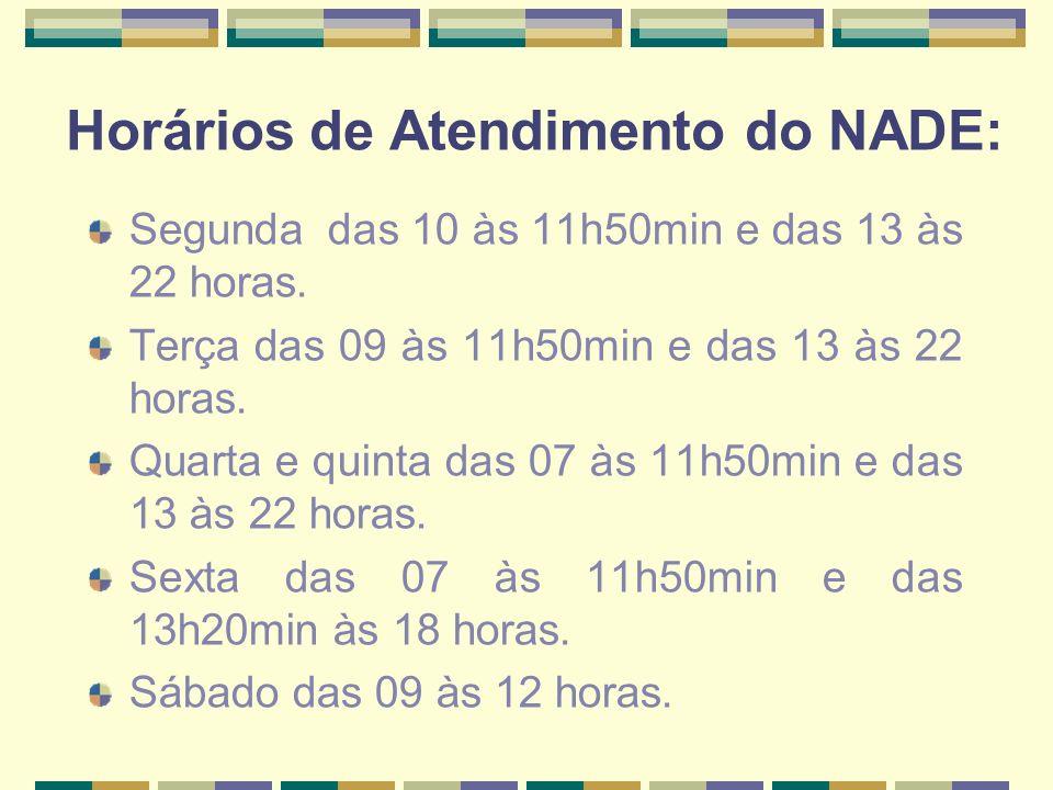 Horários de Atendimento do NADE: Segunda das 10 às 11h50min e das 13 às 22 horas. Terça das 09 às 11h50min e das 13 às 22 horas. Quarta e quinta das 0