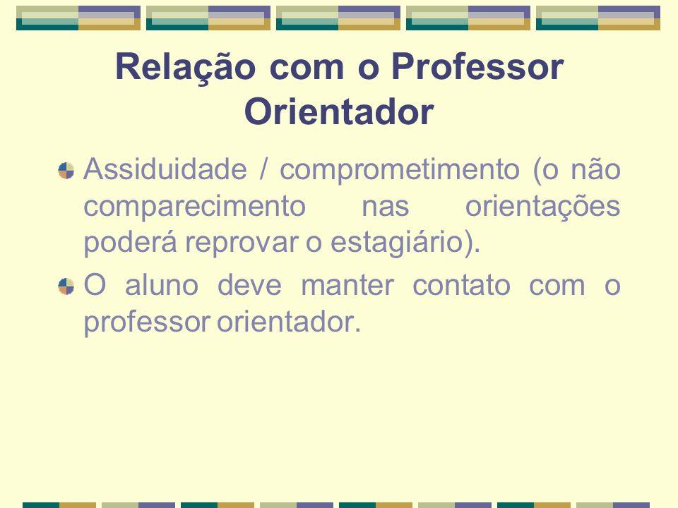 Relação com o Professor Orientador Assiduidade / comprometimento (o não comparecimento nas orientações poderá reprovar o estagiário). O aluno deve man