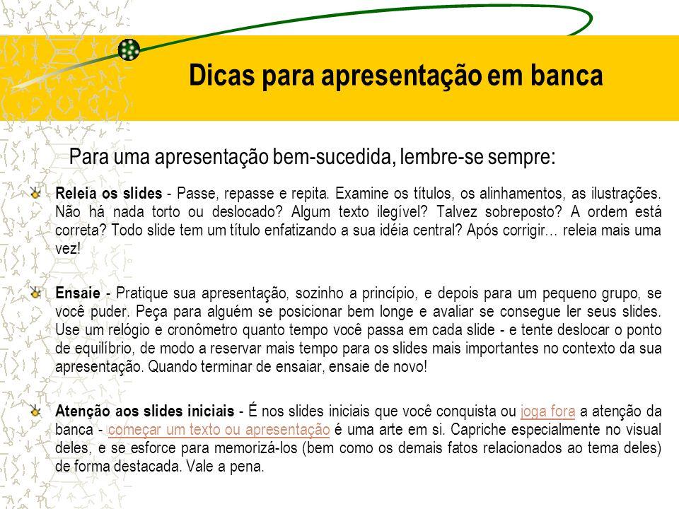 Dicas para apresentação em banca Releia os slides - Passe, repasse e repita. Examine os títulos, os alinhamentos, as ilustrações. Não há nada torto ou