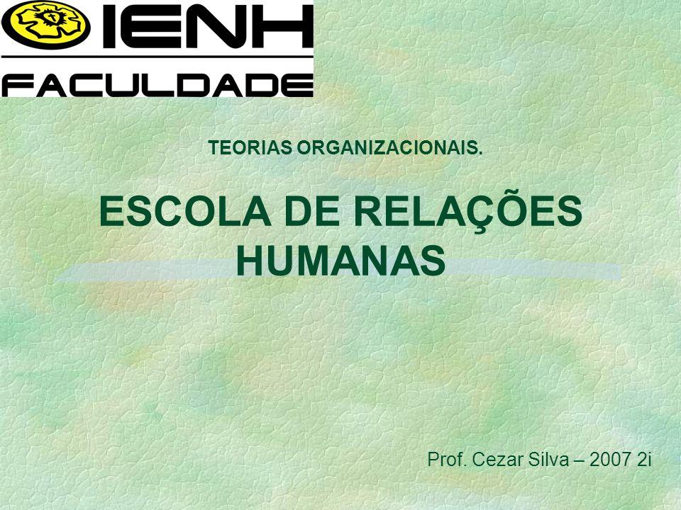 ESCOLA DE RELAÇÕES HUMANAS TEORIAS ORGANIZACIONAIS. Prof. Cezar Silva – 2007 2i