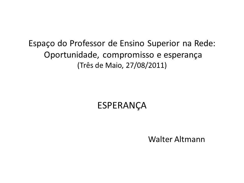 Espaço do Professor de Ensino Superior na Rede: Oportunidade, compromisso e esperança (Três de Maio, 27/08/2011) ESPERANÇA Walter Altmann