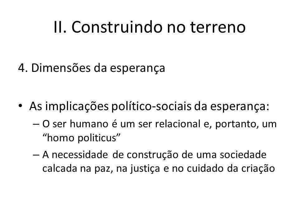 II. Construindo no terreno 4. Dimensões da esperança As implicações político-sociais da esperança: – O ser humano é um ser relacional e, portanto, um