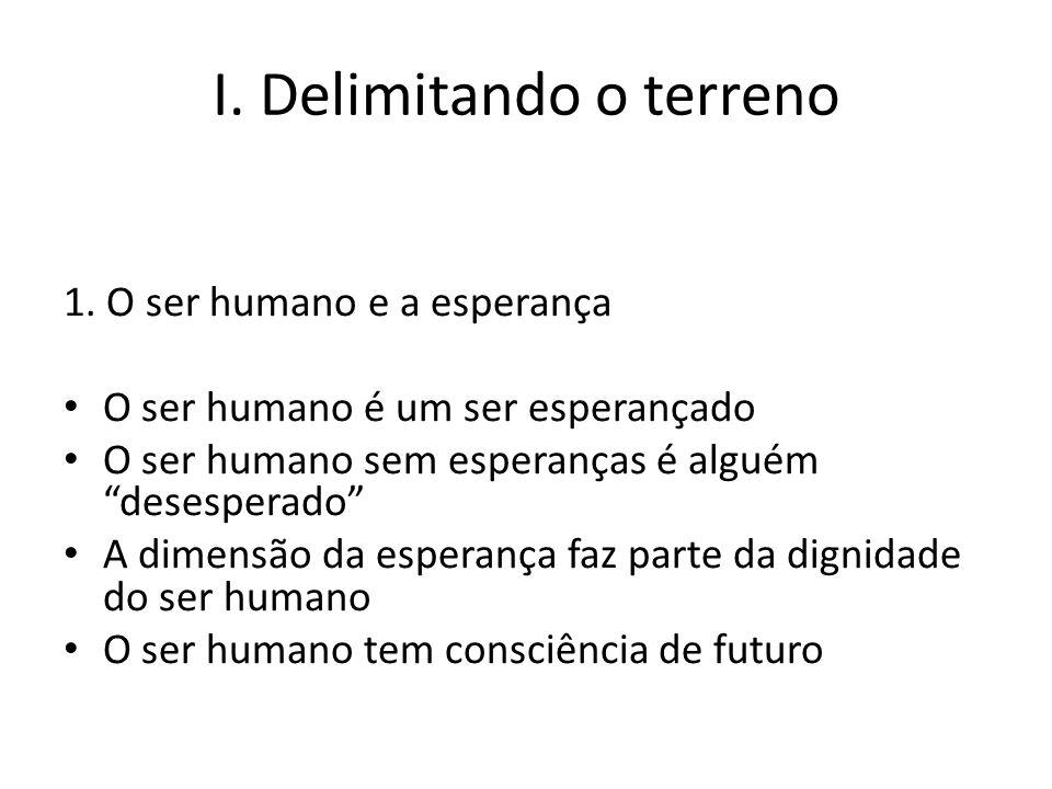 I. Delimitando o terreno 1. O ser humano e a esperança O ser humano é um ser esperançado O ser humano sem esperanças é alguém desesperado A dimensão d