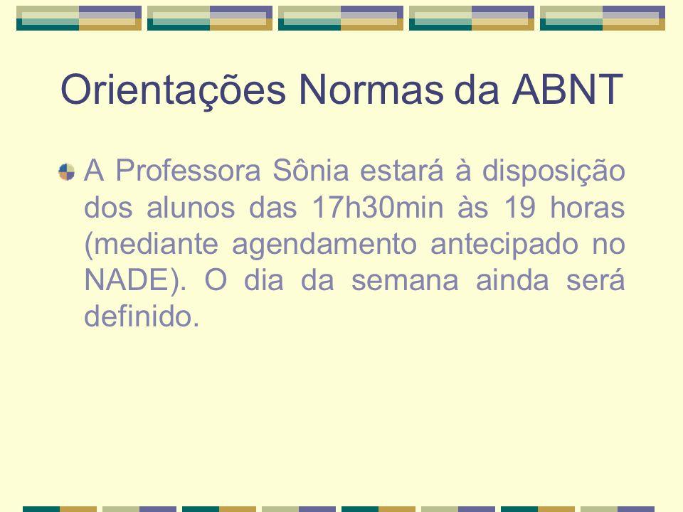Orientações Normas da ABNT A Professora Sônia estará à disposição dos alunos das 17h30min às 19 horas (mediante agendamento antecipado no NADE).
