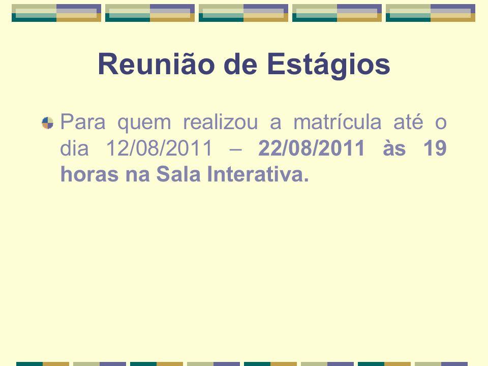 Reunião de Estágios Para quem realizou a matrícula até o dia 12/08/2011 – 22/08/2011 às 19 horas na Sala Interativa.