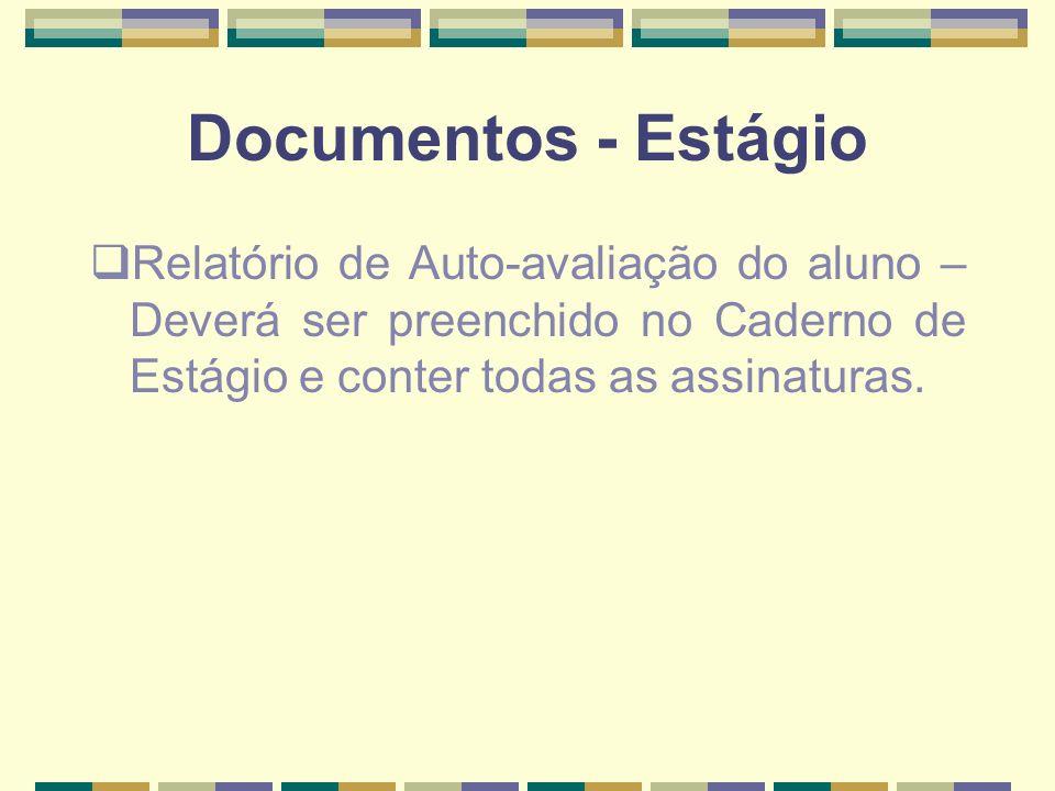 Documentos - Estágio Relatório de Auto-avaliação do aluno – Deverá ser preenchido no Caderno de Estágio e conter todas as assinaturas.