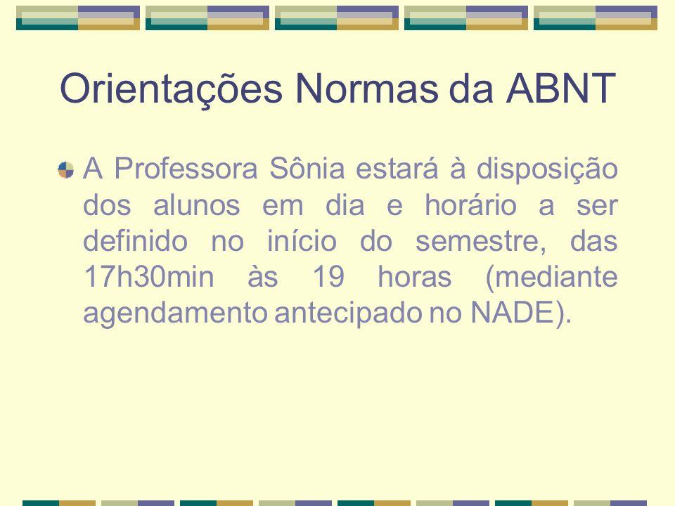 Orientações Normas da ABNT A Professora Sônia estará à disposição dos alunos em dia e horário a ser definido no início do semestre, das 17h30min às 19 horas (mediante agendamento antecipado no NADE).