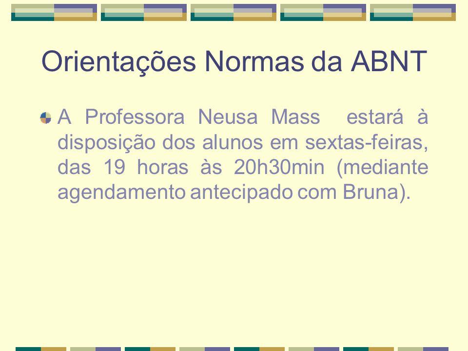 Orientações Normas da ABNT A Professora Neusa Mass estará à disposição dos alunos em sextas-feiras, das 19 horas às 20h30min (mediante agendamento ant