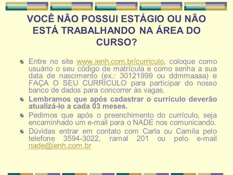 VOCÊ NÃO POSSUI ESTÁGIO OU NÃO ESTÁ TRABALHANDO NA ÁREA DO CURSO? Entre no site www.ienh.com.br/curriculo, coloque como usuário o seu código de matríc