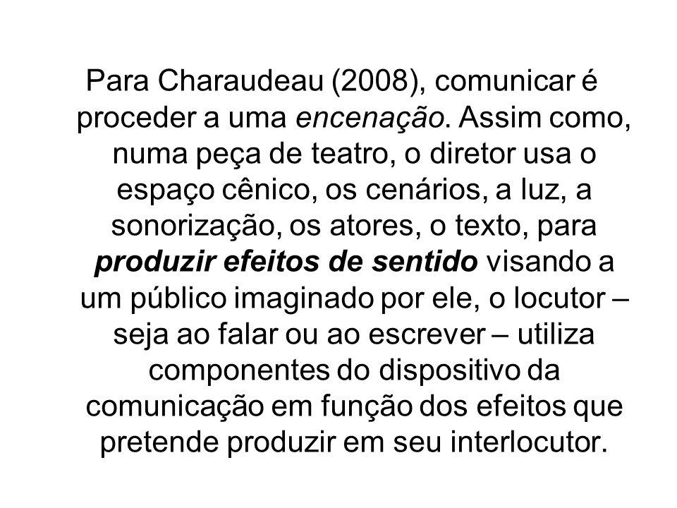 Para Charaudeau (2008), comunicar é proceder a uma encenação. Assim como, numa peça de teatro, o diretor usa o espaço cênico, os cenários, a luz, a so