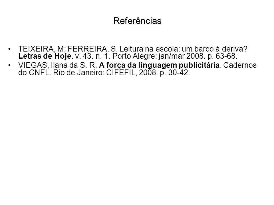 Referências TEIXEIRA, M; FERREIRA, S. Leitura na escola: um barco à deriva? Letras de Hoje. v. 43. n. 1. Porto Alegre: jan/mar 2008. p. 63-68. VIEGAS,
