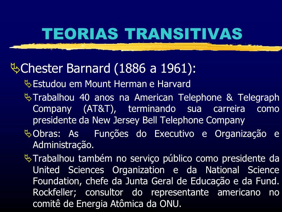 TEORIAS TRANSITIVAS Chester Barnard (1886 a 1961): Estudou em Mount Herman e Harvard Trabalhou 40 anos na American Telephone & Telegraph Company (AT&T