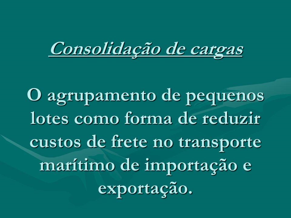 Consolidação de cargas O agrupamento de pequenos lotes como forma de reduzir custos de frete no transporte marítimo de importação e exportação. Consol