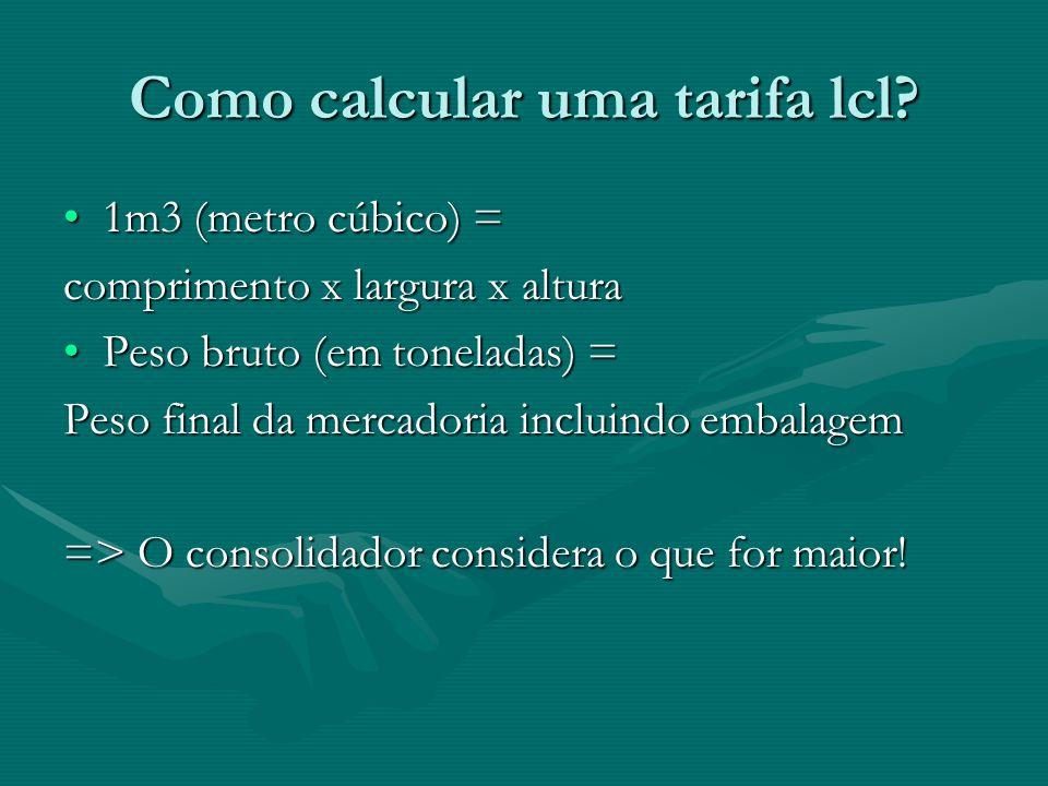 Como calcular uma tarifa lcl? 1m3 (metro cúbico) =1m3 (metro cúbico) = comprimento x largura x altura Peso bruto (em toneladas) =Peso bruto (em tonela