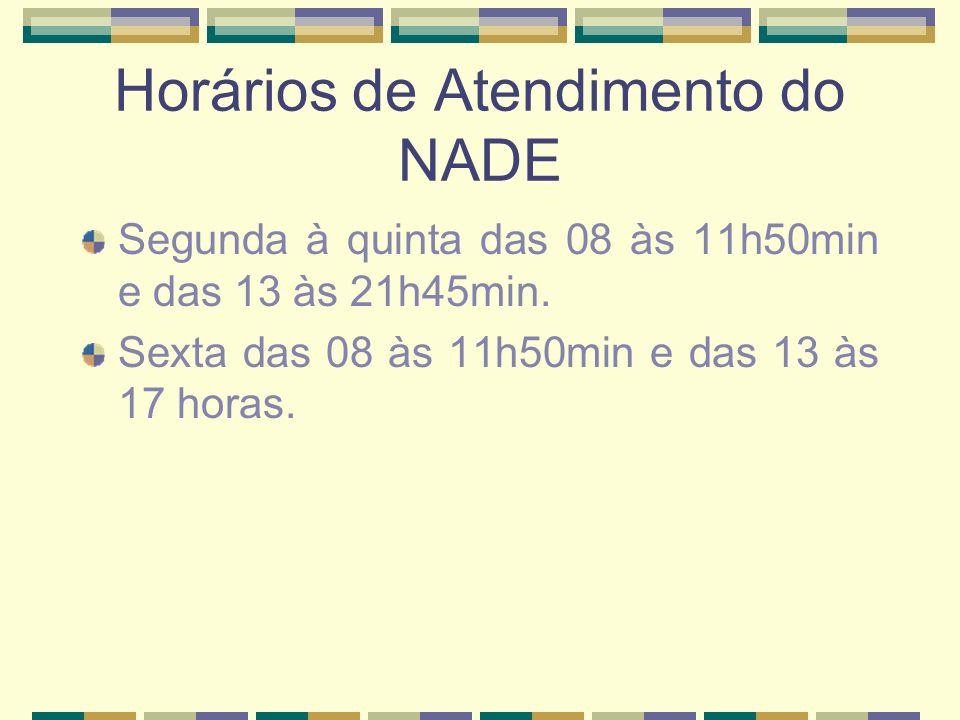 Horários de Atendimento do NADE Segunda à quinta das 08 às 11h50min e das 13 às 21h45min. Sexta das 08 às 11h50min e das 13 às 17 horas.