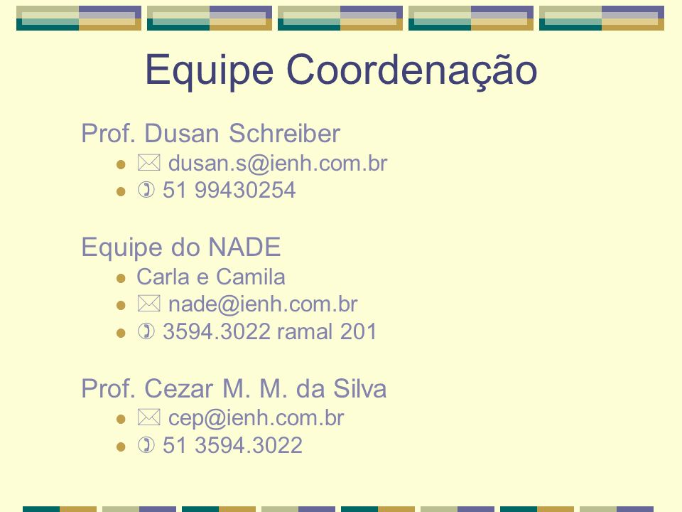 Equipe Coordenação Prof. Dusan Schreiber dusan.s@ienh.com.br 51 99430254 Equipe do NADE Carla e Camila nade@ienh.com.br 3594.3022 ramal 201 Prof. Ceza