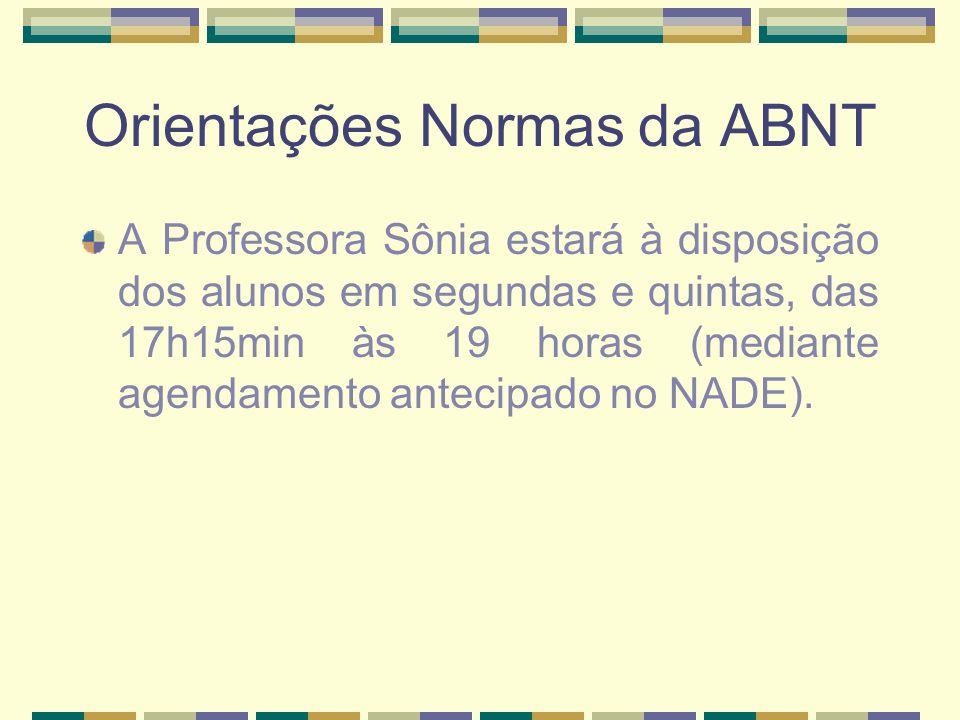 Orientações Normas da ABNT A Professora Sônia estará à disposição dos alunos em segundas e quintas, das 17h15min às 19 horas (mediante agendamento ant