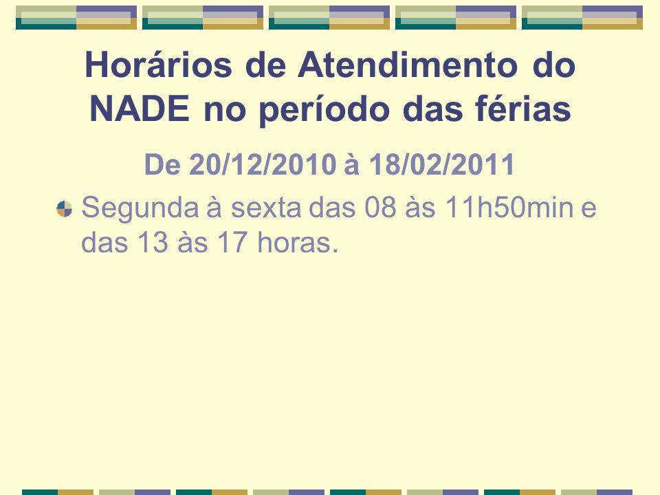 Horários de Atendimento do NADE no período das férias De 20/12/2010 à 18/02/2011 Segunda à sexta das 08 às 11h50min e das 13 às 17 horas.