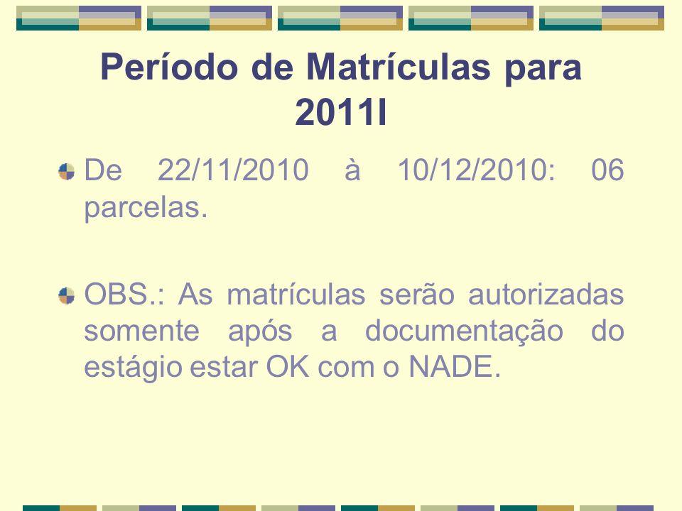 Período de Matrículas para 2011I De 22/11/2010 à 10/12/2010: 06 parcelas. OBS.: As matrículas serão autorizadas somente após a documentação do estágio
