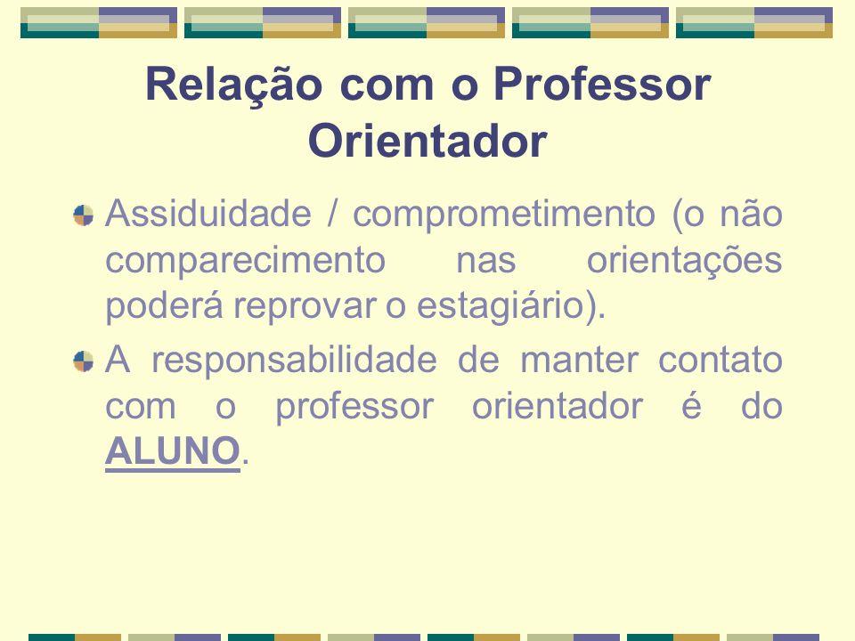 Relação com o Professor Orientador Assiduidade / comprometimento (o não comparecimento nas orientações poderá reprovar o estagiário). A responsabilida