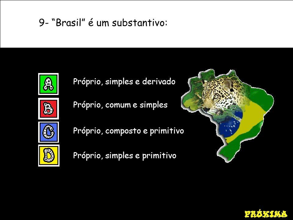 9- Brasil é um substantivo: Próprio, simples e primitivo Próprio, simples e derivado Próprio, comum e simples Próprio, composto e primitivo