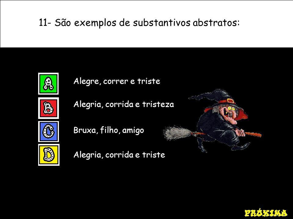 11- São exemplos de substantivos abstratos: Alegria, corrida e triste Alegre, correr e triste Alegria, corrida e tristeza Bruxa, filho, amigo