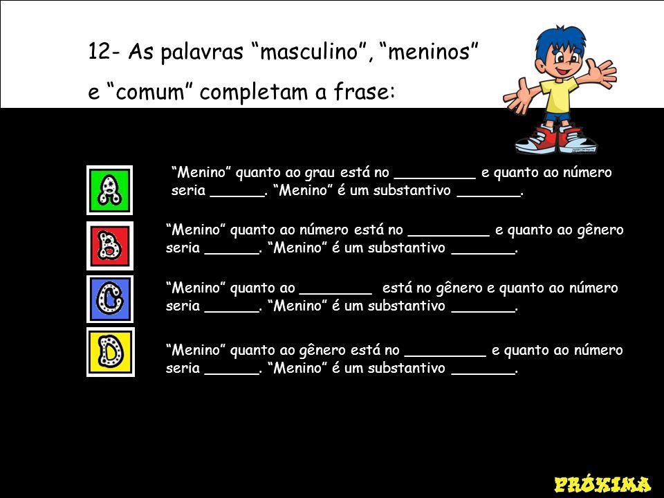 12- As palavras masculino, meninos e comum completam a frase: Menino quanto ao gênero está no _________ e quanto ao número seria ______. Menino é um s