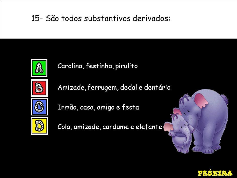 15- São todos substantivos derivados: Cola, amizade, cardume e elefante Carolina, festinha, pirulito Amizade, ferrugem, dedal e dentário Irmão, casa,