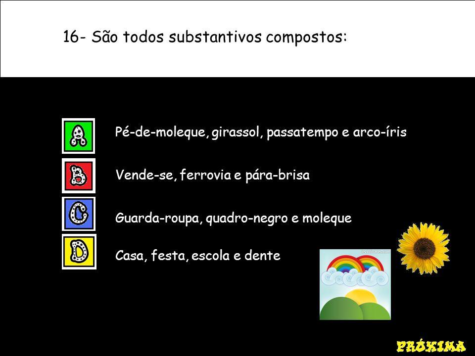 16- São todos substantivos compostos: Pé-de-moleque, girassol, passatempo e arco-íris Vende-se, ferrovia e pára-brisa Guarda-roupa, quadro-negro e mol