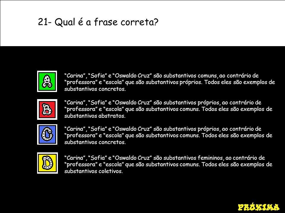 21- Qual é a frase correta? Carina, Sofia e Oswaldo Cruz são substantivos próprios, ao contrário de professora e escola que são substantivos comuns. T