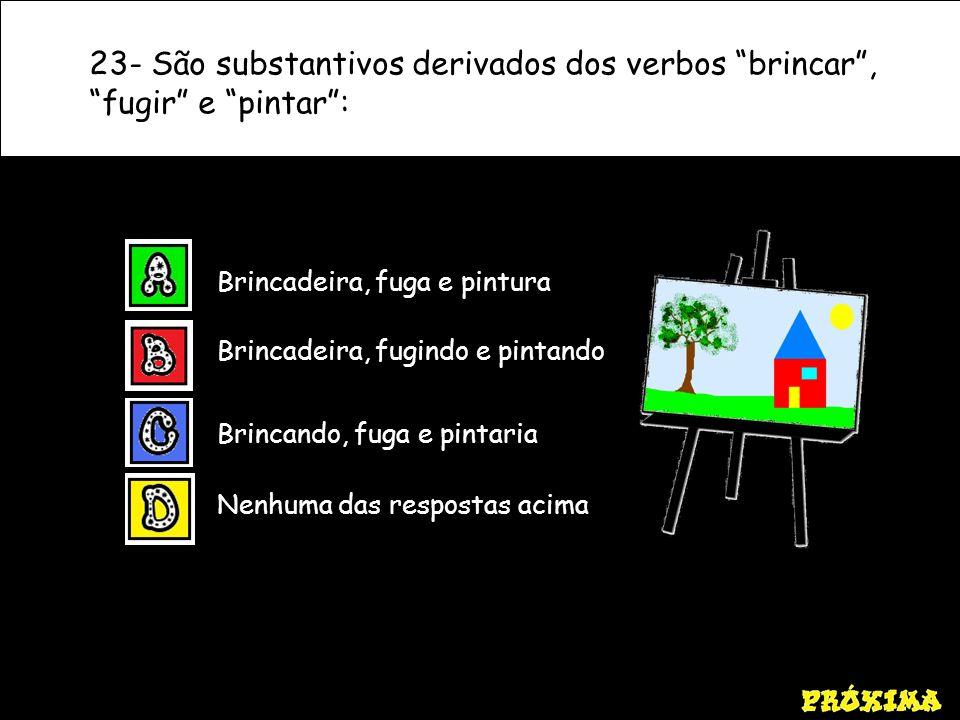 23- São substantivos derivados dos verbos brincar, fugir e pintar: Nenhuma das respostas acima Brincando, fuga e pintaria Brincadeira, fugindo e pinta